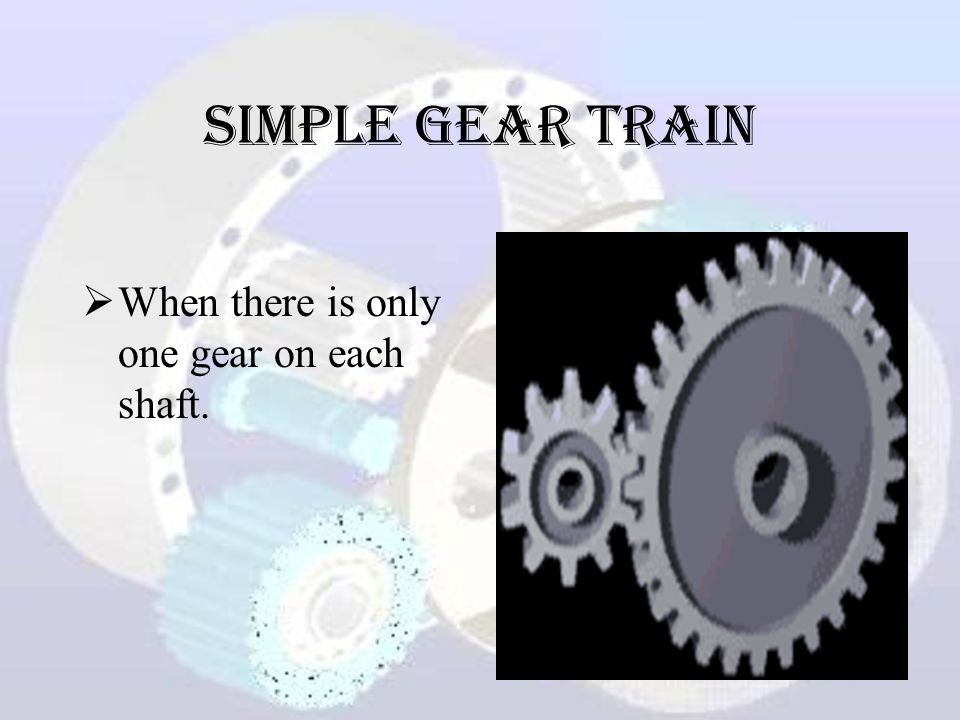 Simple Gear Train When there is only one gear on each shaft.