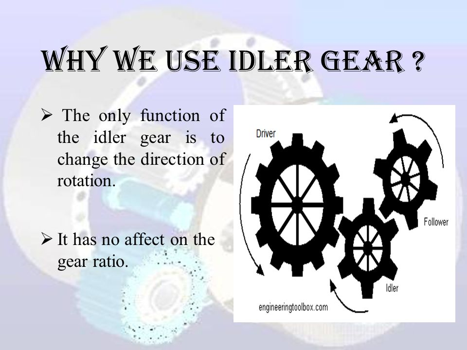 Why we use idler gear The only function of the idler gear is to change the direction of rotation.