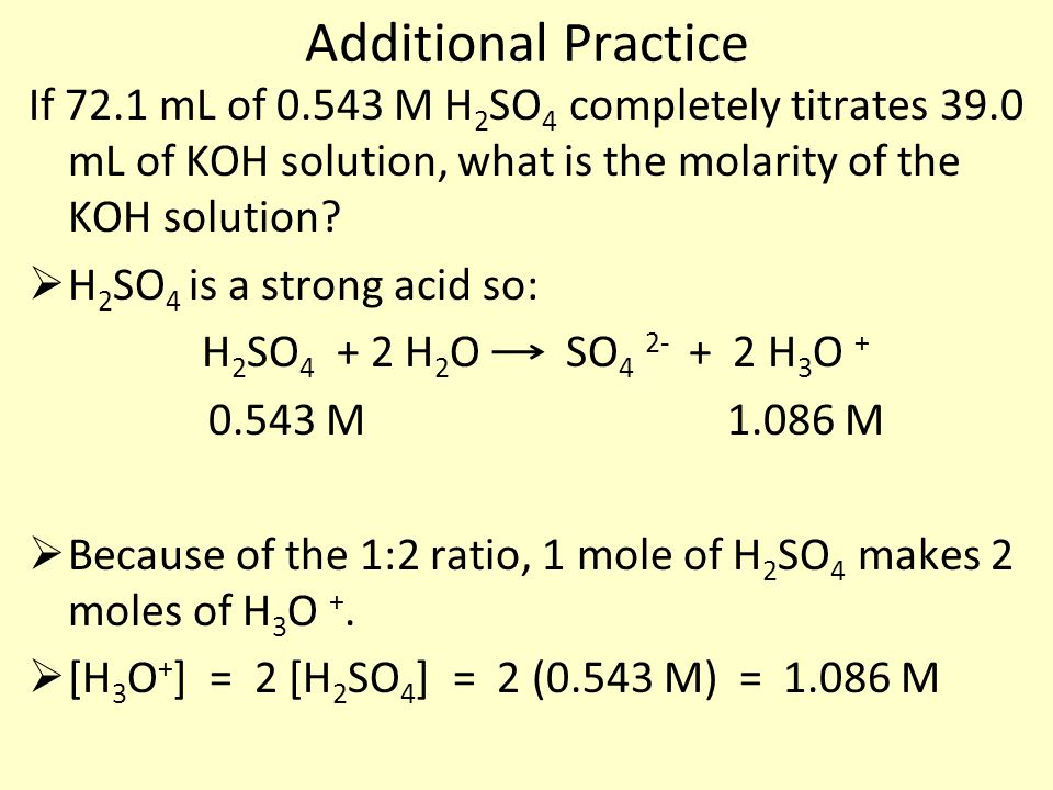 Additional Practice If 72.1 mL of 0.543 M H2SO4 completely titrates 39.0 mL of KOH solution, what is the molarity of the KOH solution