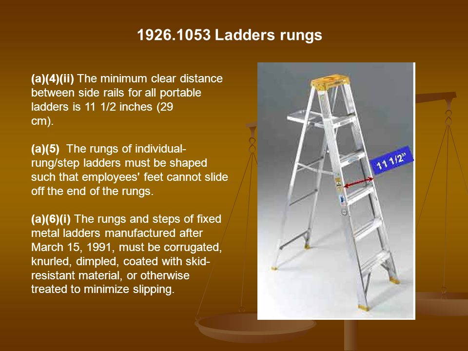 1926.1053 Ladders rungs (a)(4)(ii) The minimum clear distance between side rails for all portable ladders is 11 1/2 inches (29.