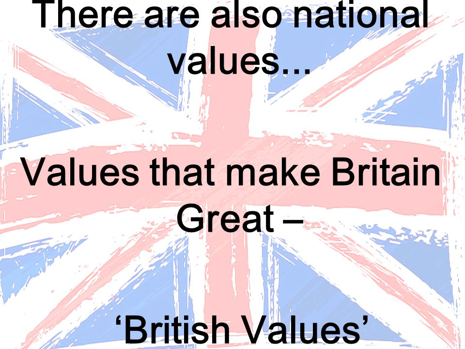 There are also national values... Values that make Britain Great –