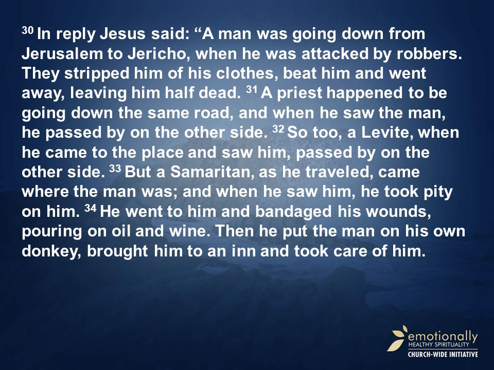 30 In reply Jesus said: A man was going down from Jerusalem to Jericho, when he was attacked by robbers.