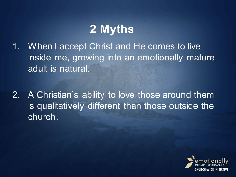 2 Myths When I accept Christ and He comes to live inside me, growing into an emotionally mature adult is natural.