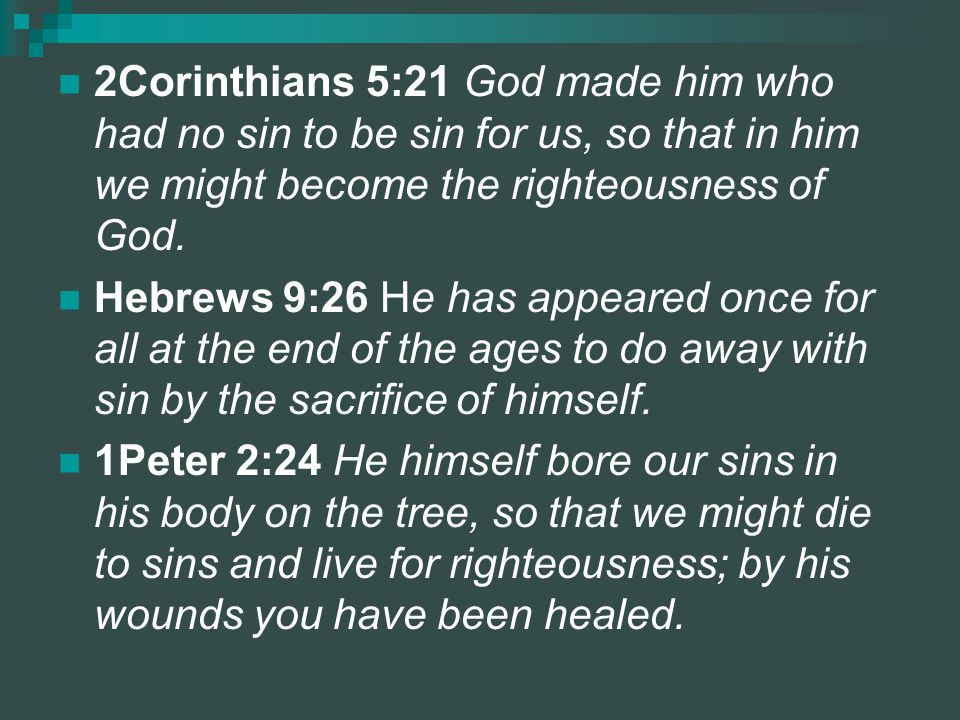 2Corinthians 5:21 God made him who had no sin to be sin for us, so that in him we might become the righteousness of God.