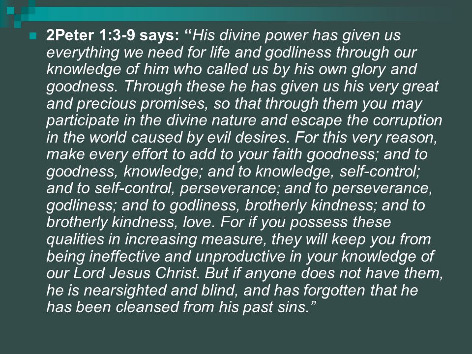 2Peter 1:3-9 says: His divine power has given us everything we need for life and godliness through our knowledge of him who called us by his own glory and goodness.