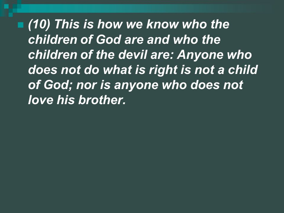 (10) This is how we know who the children of God are and who the children of the devil are: Anyone who does not do what is right is not a child of God; nor is anyone who does not love his brother.
