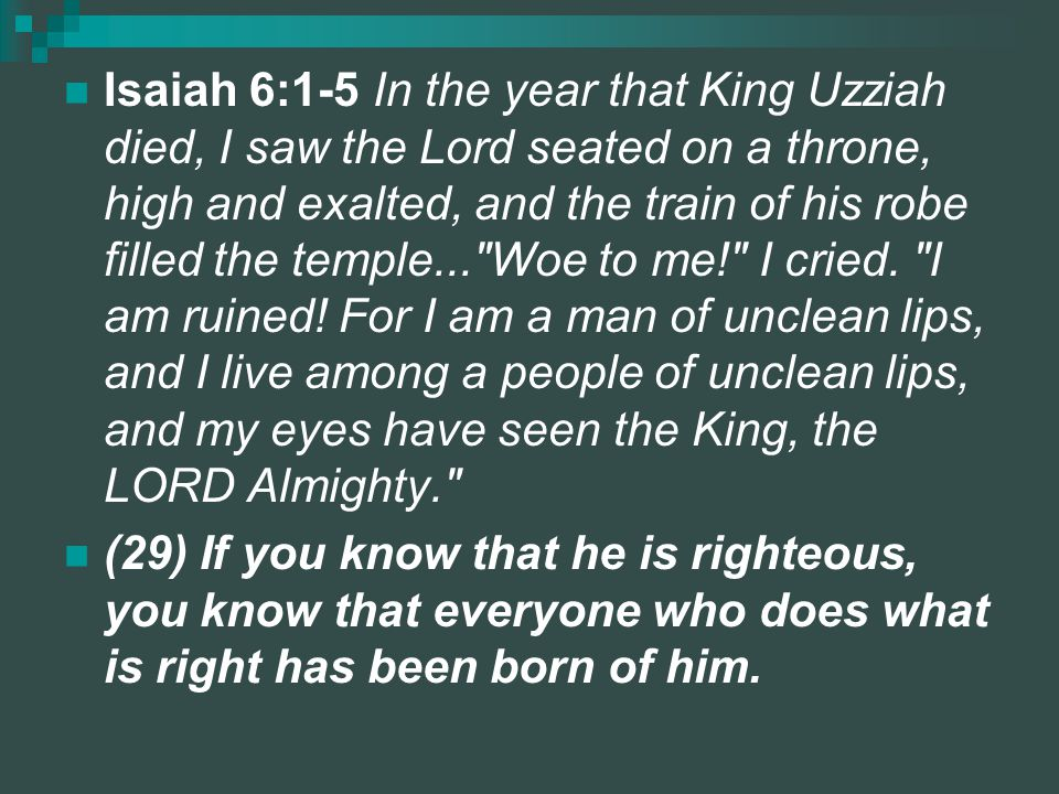 Isaiah 6:1-5 In the year that King Uzziah died, I saw the Lord seated on a throne, high and exalted, and the train of his robe filled the temple... Woe to me! I cried. I am ruined! For I am a man of unclean lips, and I live among a people of unclean lips, and my eyes have seen the King, the LORD Almighty.