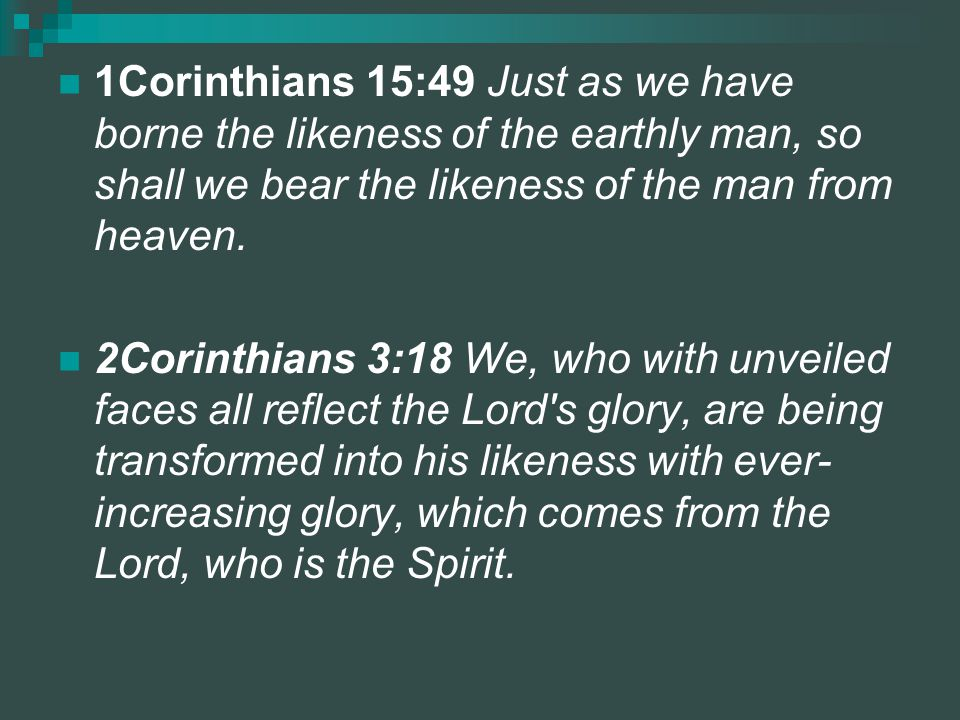 1Corinthians 15:49 Just as we have borne the likeness of the earthly man, so shall we bear the likeness of the man from heaven.