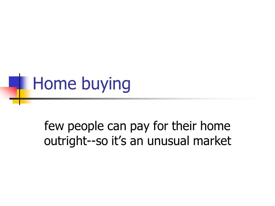 few people can pay for their home outright--so it's an unusual market