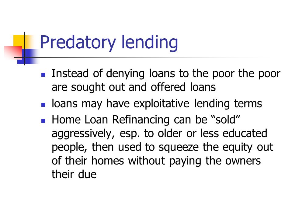 Predatory lending Instead of denying loans to the poor the poor are sought out and offered loans. loans may have exploitative lending terms.