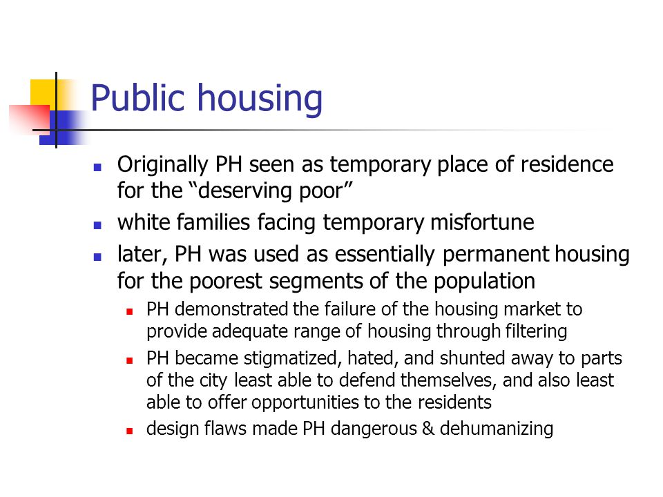 Public housing Originally PH seen as temporary place of residence for the deserving poor white families facing temporary misfortune.
