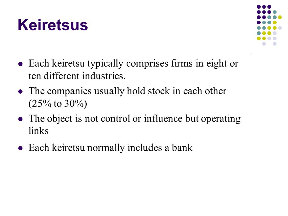 Keiretsus Each keiretsu typically comprises firms in eight or ten different industries. The companies usually hold stock in each other (25% to 30%)