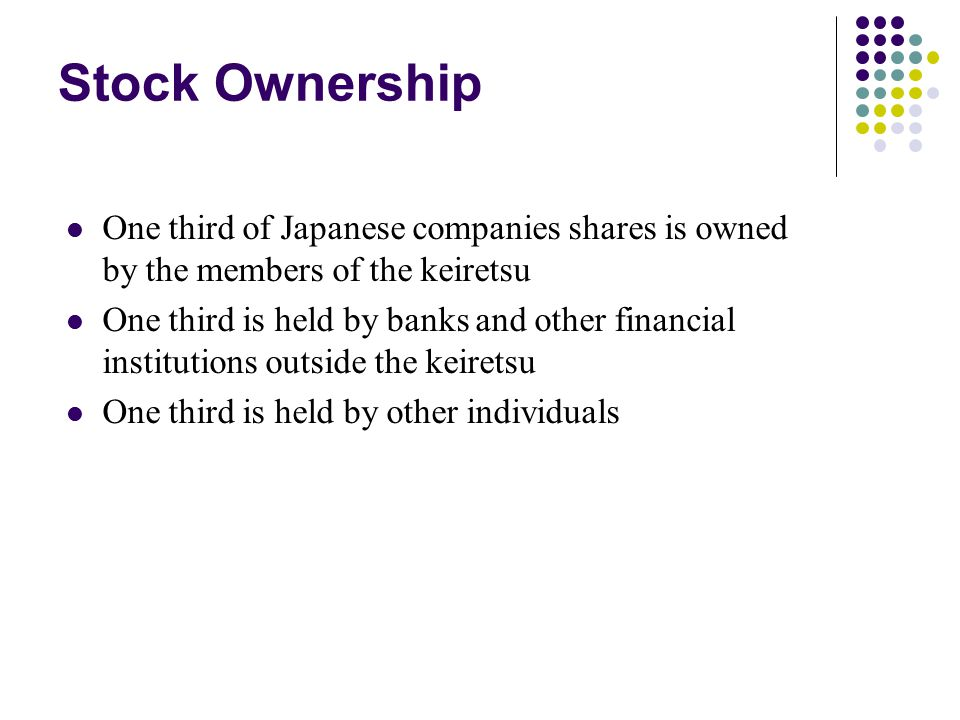 Stock Ownership One third of Japanese companies shares is owned by the members of the keiretsu.