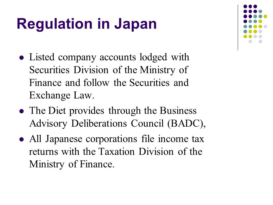 Regulation in Japan Listed company accounts lodged with Securities Division of the Ministry of Finance and follow the Securities and Exchange Law.