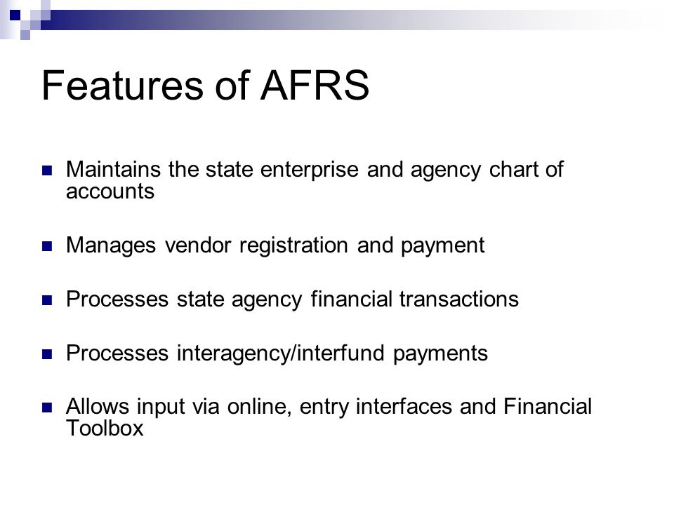 Features of AFRS Maintains the state enterprise and agency chart of accounts. Manages vendor registration and payment.