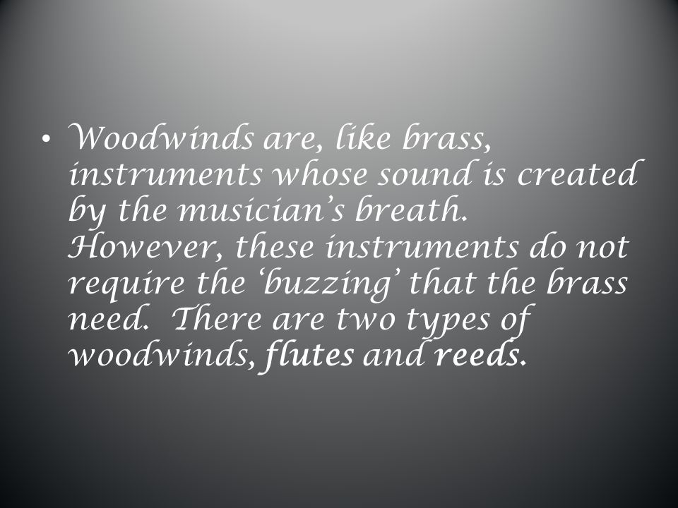 Woodwinds are, like brass, instruments whose sound is created by the musician's breath.