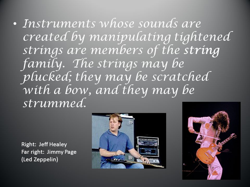 Instruments whose sounds are created by manipulating tightened strings are members of the string family. The strings may be plucked; they may be scratched with a bow, and they may be strummed.