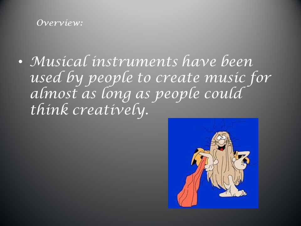 Overview: Musical instruments have been used by people to create music for almost as long as people could think creatively.
