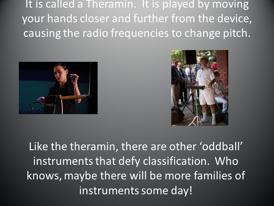 It is called a Theramin. It is played by moving your hands closer and further from the device, causing the radio frequencies to change pitch.