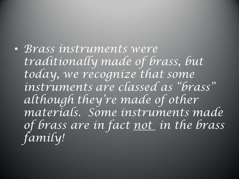 Brass instruments were traditionally made of brass, but today, we recognize that some instruments are classed as brass although they're made of other materials.