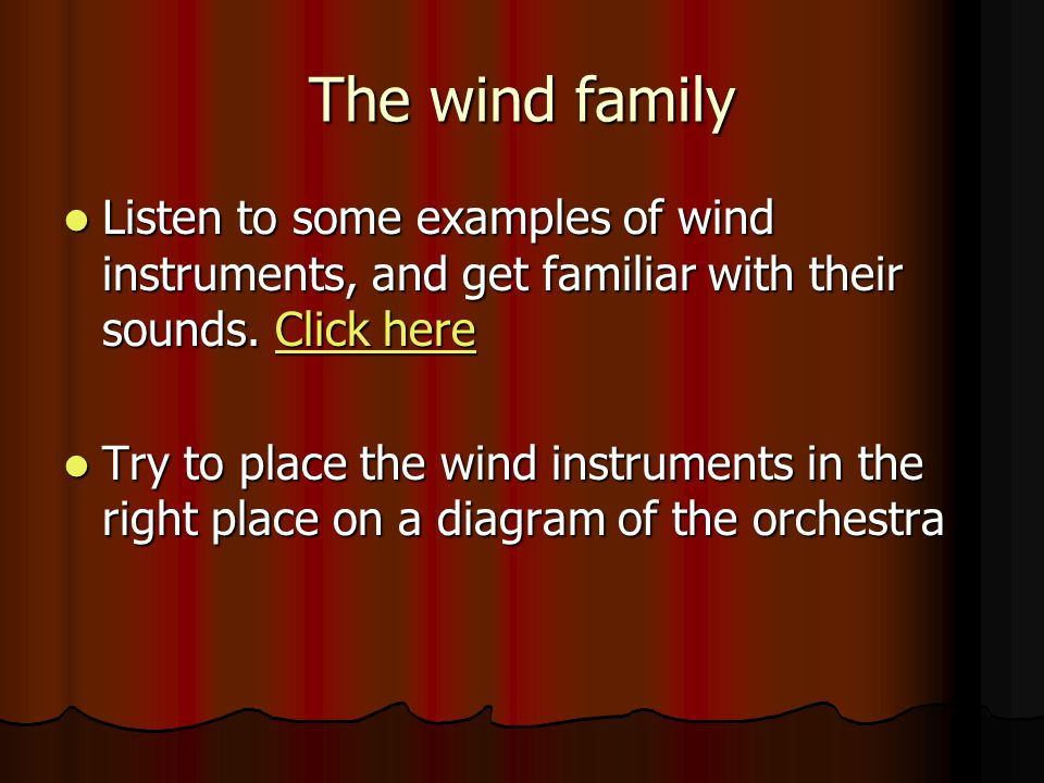 The wind family Listen to some examples of wind instruments, and get familiar with their sounds. Click here.