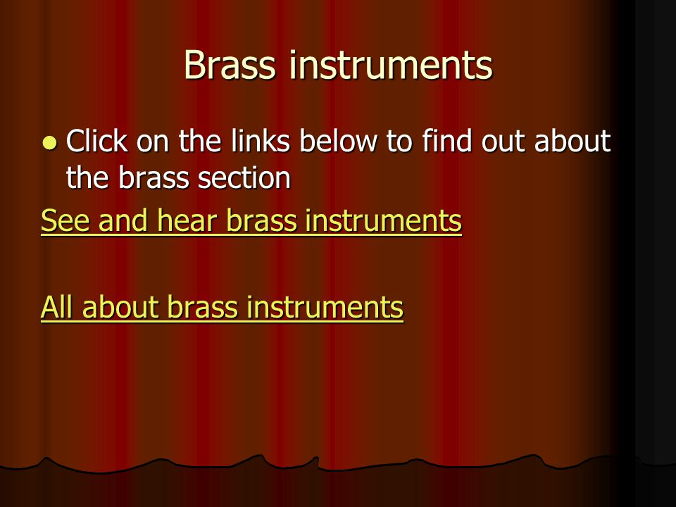 Brass instruments Click on the links below to find out about the brass section. See and hear brass instruments.