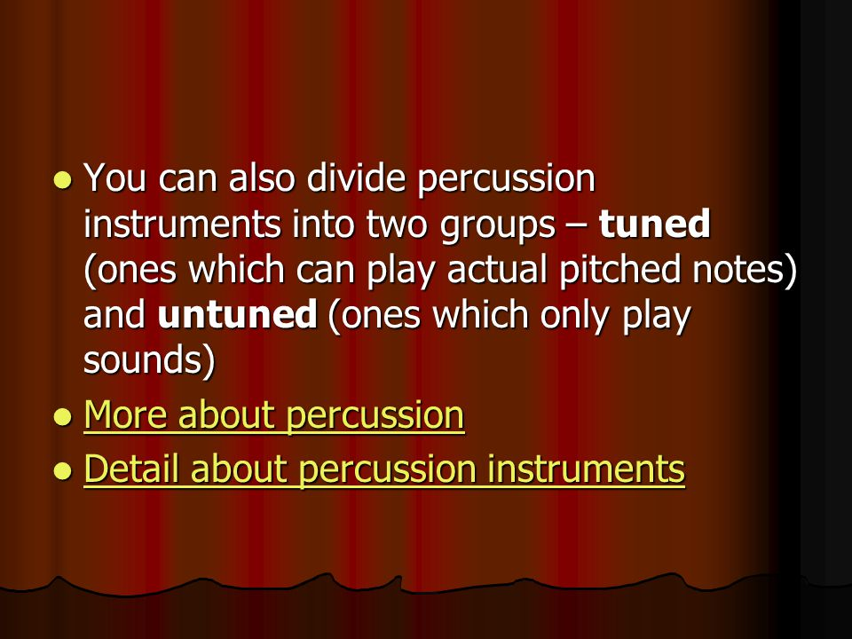 You can also divide percussion instruments into two groups – tuned (ones which can play actual pitched notes) and untuned (ones which only play sounds)