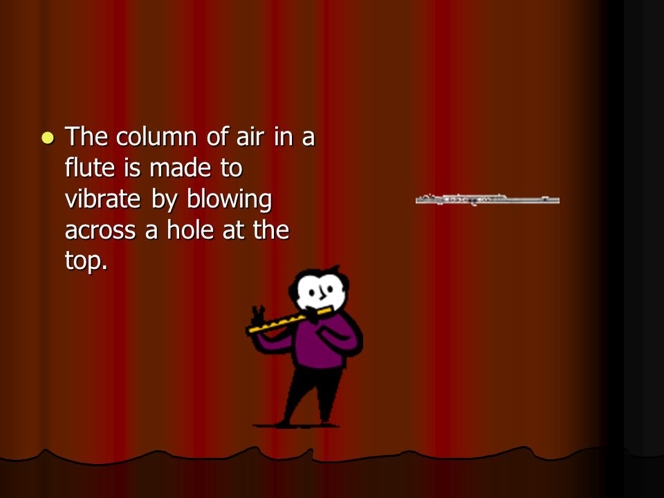 The column of air in a flute is made to vibrate by blowing across a hole at the top.