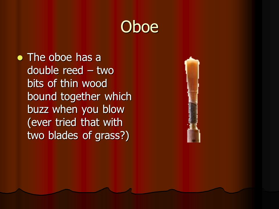 Oboe The oboe has a double reed – two bits of thin wood bound together which buzz when you blow (ever tried that with two blades of grass )