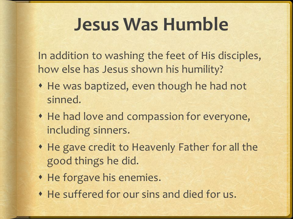 Jesus Was Humble In addition to washing the feet of His disciples, how else has Jesus shown his humility