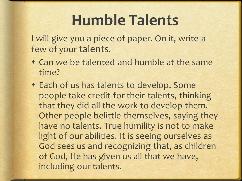 Humble Talents I will give you a piece of paper. On it, write a few of your talents. Can we be talented and humble at the same time
