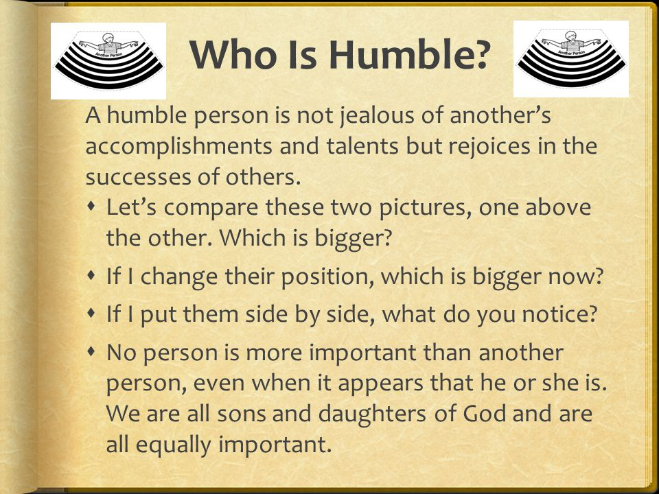 Who Is Humble A humble person is not jealous of another's accomplishments and talents but rejoices in the successes of others.