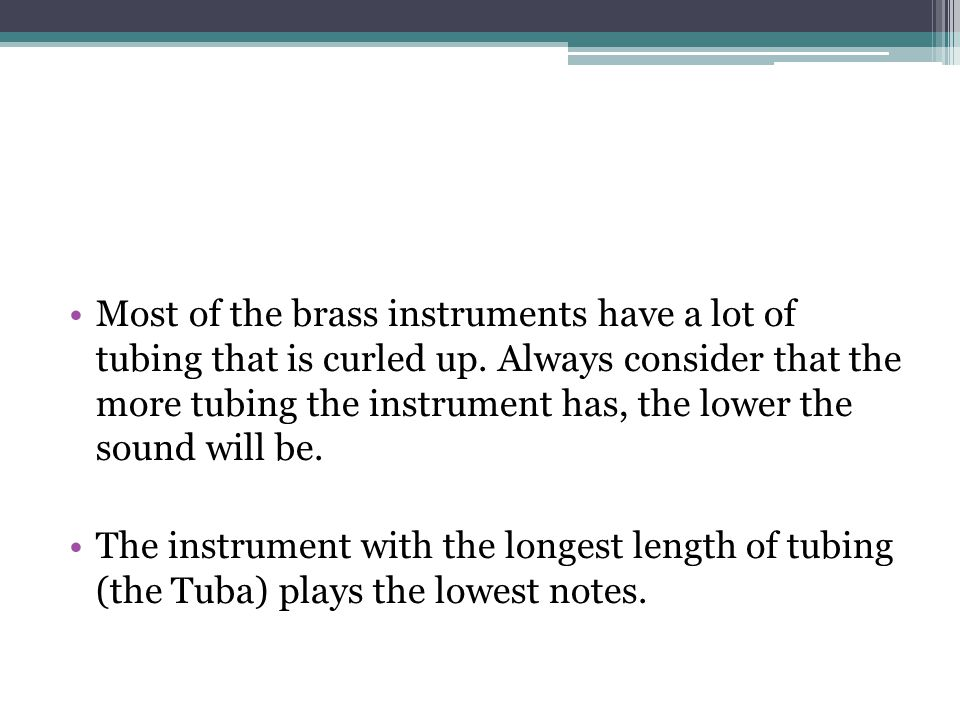 Most of the brass instruments have a lot of tubing that is curled up
