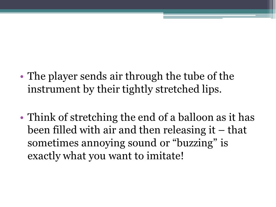 The player sends air through the tube of the instrument by their tightly stretched lips.