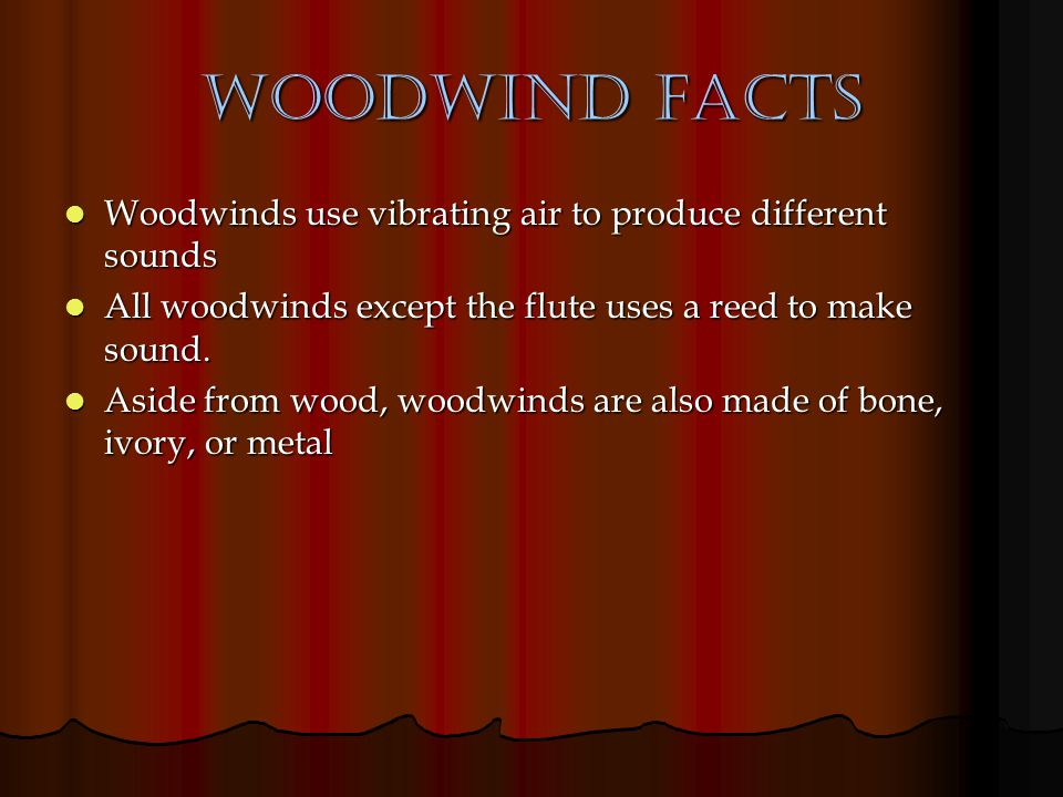 Woodwind Facts Woodwinds use vibrating air to produce different sounds