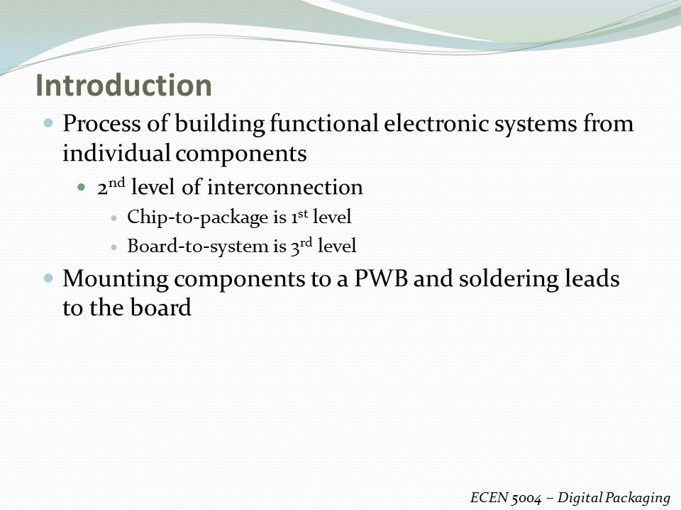 Introduction Process of building functional electronic systems from individual components. 2nd level of interconnection.
