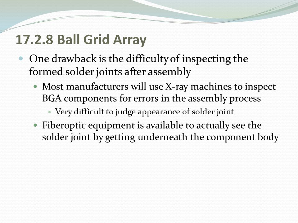 17.2.8 Ball Grid Array One drawback is the difficulty of inspecting the formed solder joints after assembly.