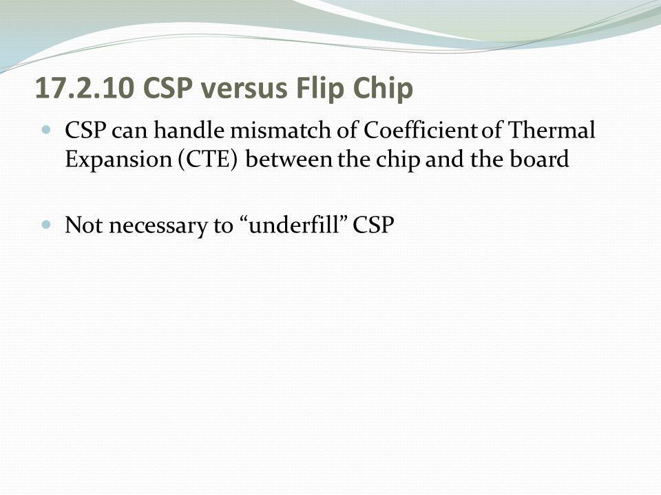 17.2.10 CSP versus Flip Chip CSP can handle mismatch of Coefficient of Thermal Expansion (CTE) between the chip and the board.