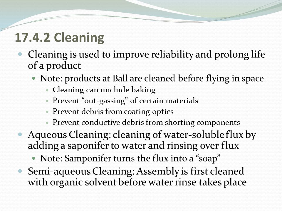 17.4.2 Cleaning Cleaning is used to improve reliability and prolong life of a product. Note: products at Ball are cleaned before flying in space.