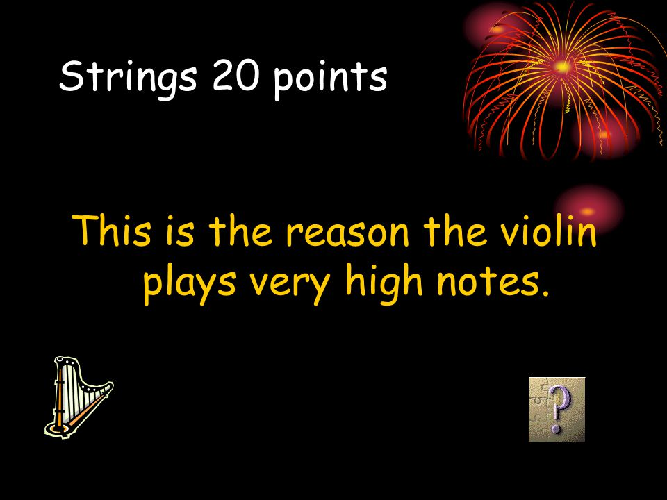This is the reason the violin plays very high notes.