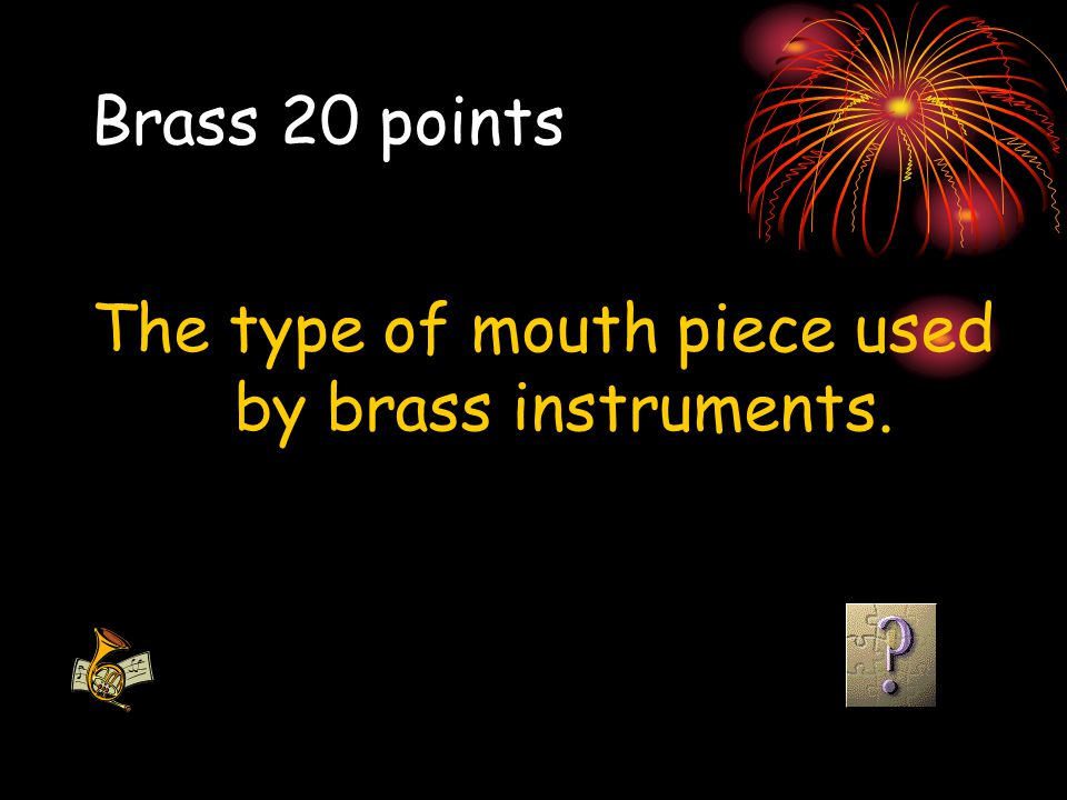 The type of mouth piece used by brass instruments.