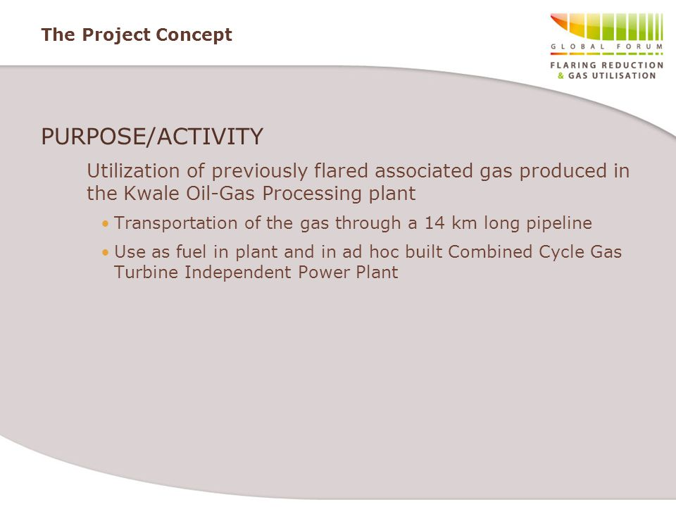 The Project Concept PURPOSE/ACTIVITY. Utilization of previously flared associated gas produced in the Kwale Oil-Gas Processing plant.