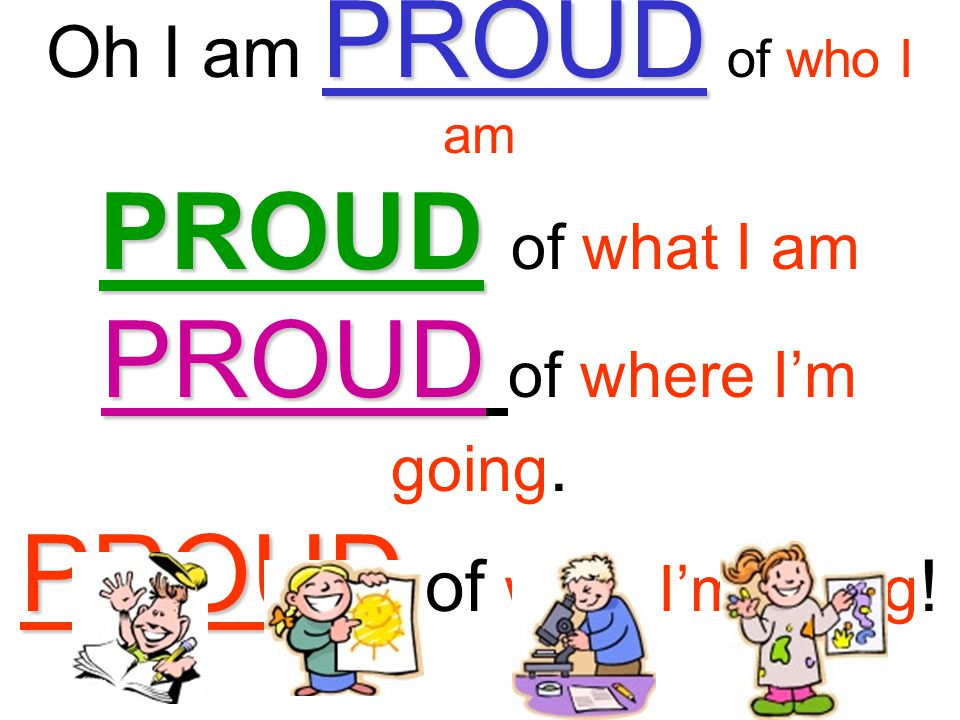 Oh I am PROUD of who I am PROUD of what I am PROUD of where I'm going