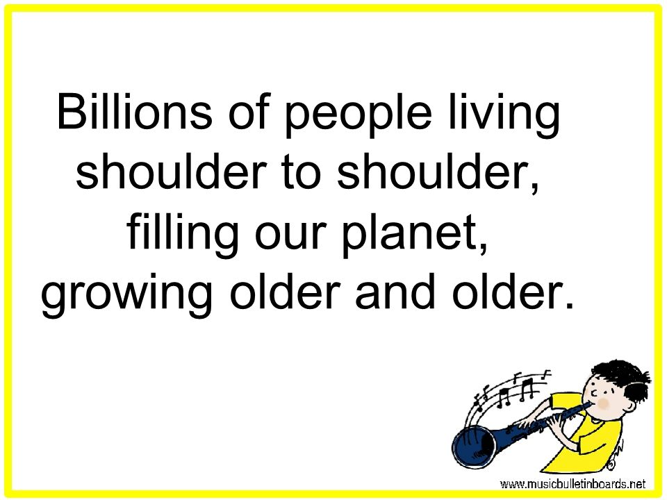 Billions of people living shoulder to shoulder, filling our planet, growing older and older.