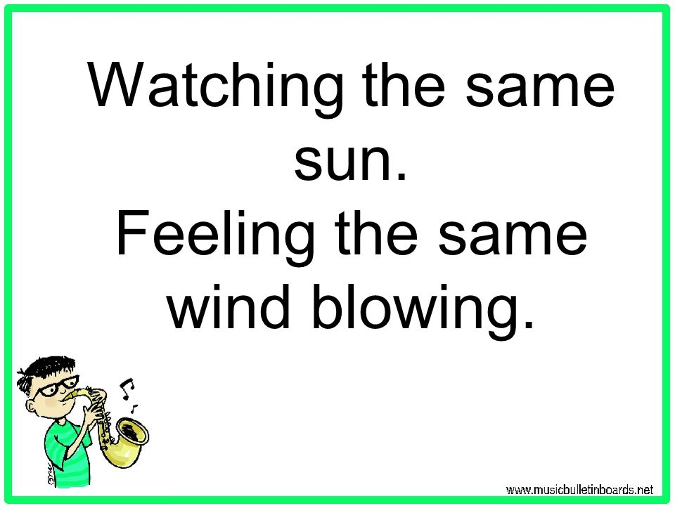 Watching the same sun. Feeling the same wind blowing.