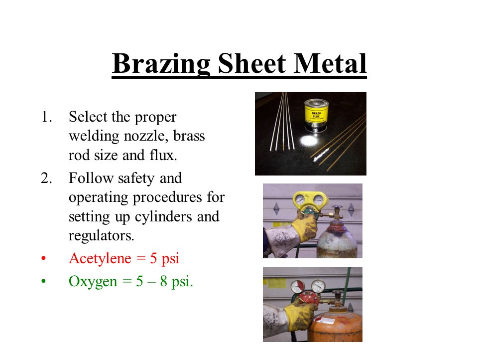 Brazing Sheet Metal Select the proper welding nozzle, brass rod size and flux.