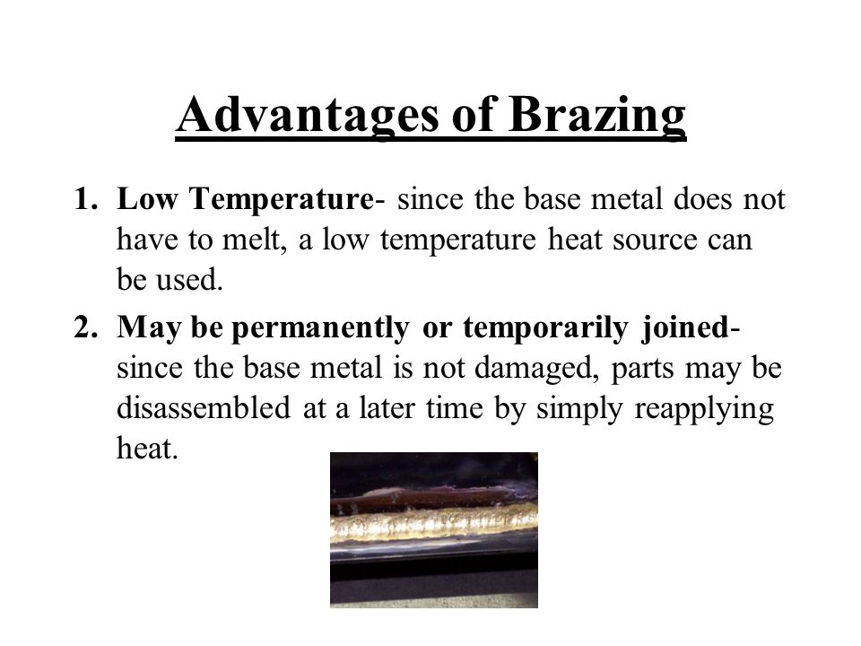 Advantages of Brazing Low Temperature- since the base metal does not have to melt, a low temperature heat source can be used.