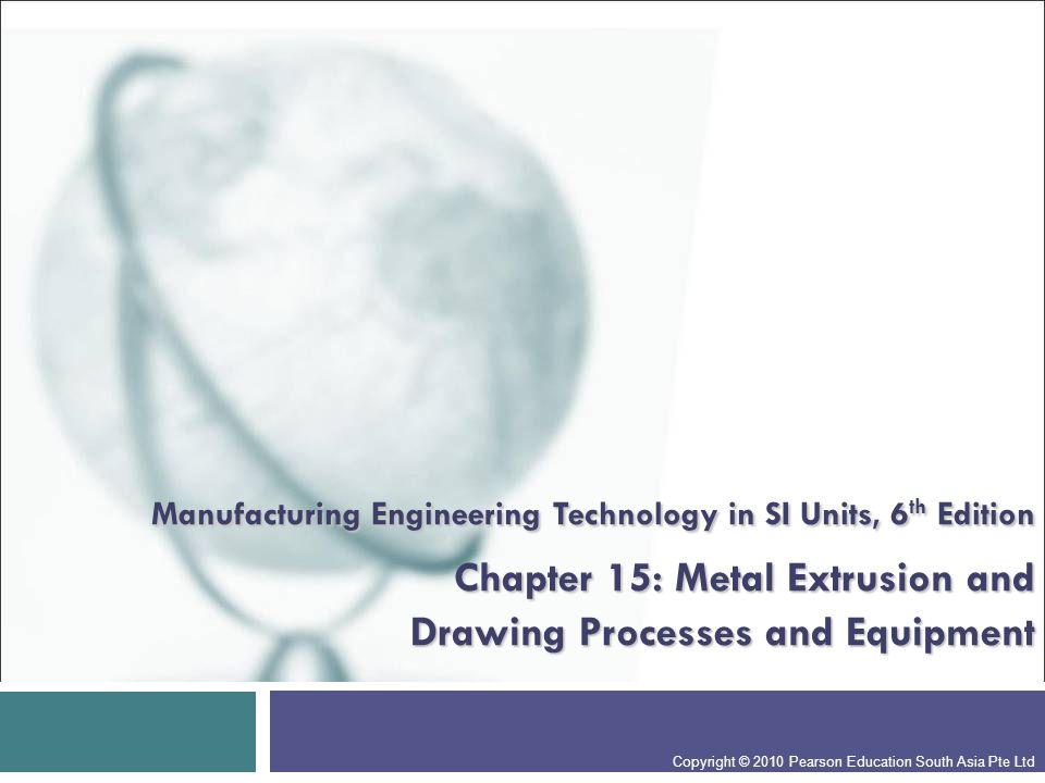 Manufacturing Engineering Technology in SI Units, 6th Edition Chapter 15: Metal Extrusion and Drawing Processes and Equipment