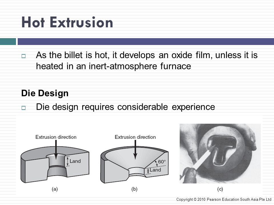 Hot Extrusion As the billet is hot, it develops an oxide film, unless it is heated in an inert-atmosphere furnace.