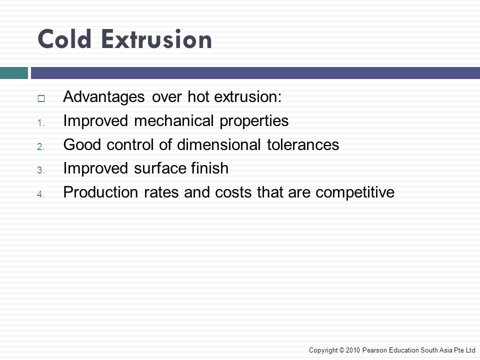 Cold Extrusion Advantages over hot extrusion: